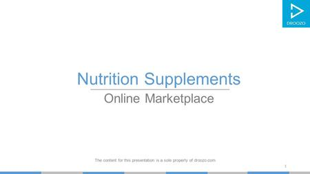 Nutrition Supplements Online Marketplace The content for this presentation is a sole property of droozo.com 1.