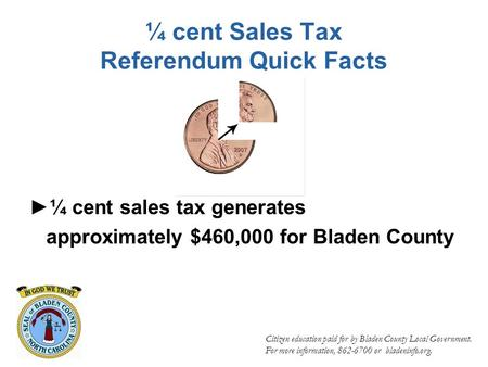 ¼ cent Sales Tax Referendum Quick Facts ►¼ cent sales tax generates approximately $460,000 for Bladen County Citizen education paid for by Bladen County.