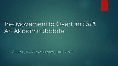 The Movement to Overturn Quill: An Alabama Update JOE GARRETT, ALABAMA DEPARTMENT OF REVENUE.