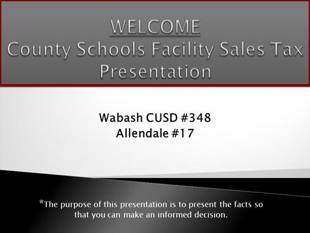 Wabash CUSD #348 Allendale #17 * The purpose of this presentation is to present the facts so that you can make an informed decision.