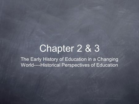 Chapter 2 & 3 The Early History of Education in a Changing World----Historical Perspectives of Education.