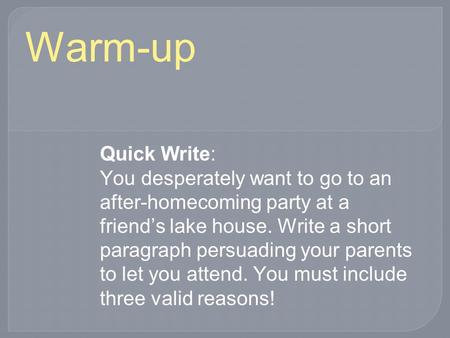 Warm-up Quick Write: You desperately want to go to an after-homecoming party at a friend's lake house. Write a short paragraph persuading your parents.