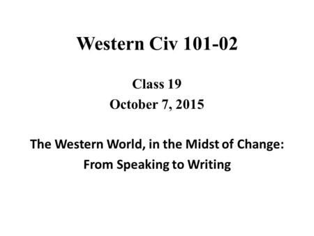 Western Civ Class 19 October 7, 2015 The Western World, in the Midst of Change: From Speaking to Writing.