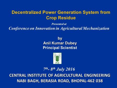 Decentralized Power Generation System from Crop Residue CENTRAL INSTITUTE OF AGRICULTURAL ENGINEERING NABI BAGH, BERASIA ROAD, BHOPAL by Anil Kumar.