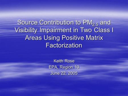 Source Contribution to PM 2.5 and Visibility Impairment in Two Class I Areas Using Positive Matrix Factorization Keith Rose EPA, Region 10 June 22, 2005.
