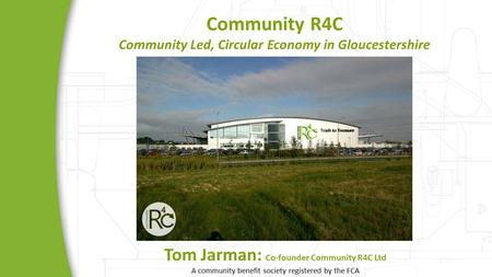 Community R4C Community Led, Circular Economy in Gloucestershire Tom Jarman: Co-founder Community R4C Ltd A community benefit society registered by the.