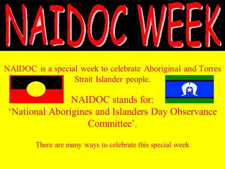 NAIDOC is a special week to celebrate Aboriginal and Torres Strait Islander people. NAIDOC stands for: 'National Aborigines and Islanders Day Observance.