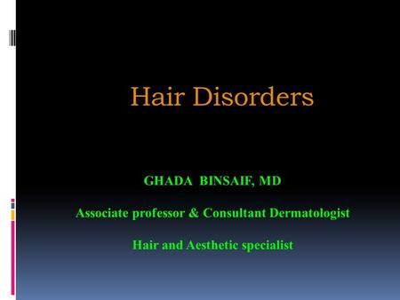 Hair Disorders GHADA BINSAIF, MD Associate professor & Consultant Dermatologist Hair and Aesthetic specialist.