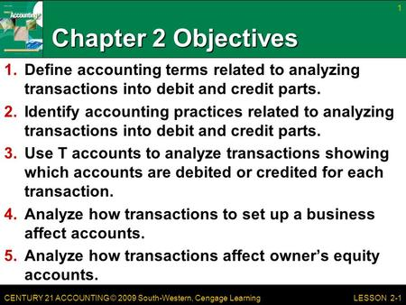 CENTURY 21 ACCOUNTING © 2009 South-Western, Cengage Learning Chapter 2 Objectives 1.Define accounting terms related to analyzing transactions into debit.