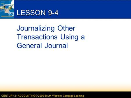 CENTURY 21 ACCOUNTING © 2009 South-Western, Cengage Learning LESSON 9-4 Journalizing Other Transactions Using a General Journal.