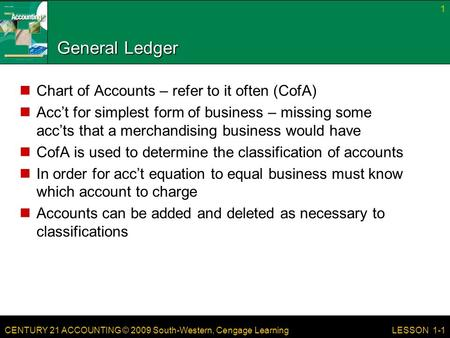 CENTURY 21 ACCOUNTING © 2009 South-Western, Cengage Learning 1 LESSON 1-1 General Ledger Chart of Accounts – refer to it often (CofA) Acc't for simplest.