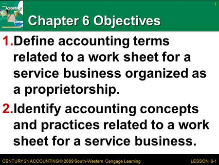 CENTURY 21 ACCOUNTING © 2009 South-Western, Cengage Learning Chapter 6 Objectives 1.Define accounting terms related to a work sheet for a service business.