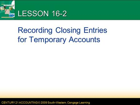 CENTURY 21 ACCOUNTING © 2009 South-Western, Cengage Learning LESSON 16-2 Recording Closing Entries for Temporary Accounts.