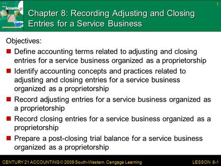 CENTURY 21 ACCOUNTING © 2009 South-Western, Cengage Learning Chapter 8: Recording Adjusting and Closing Entries for a Service Business Objectives: Define.