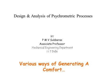 Design & Analysis of Psychrometric Processes Various ways of Generating A Comfort… BY P M V Subbarao Associate Professor Mechanical Engineering Department.