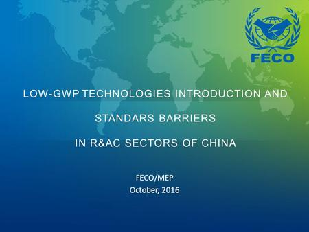 FECO/MEP October, 2016 LOW-GWP TECHNOLOGIES INTRODUCTION AND STANDARS BARRIERS IN R&AC SECTORS OF CHINA.