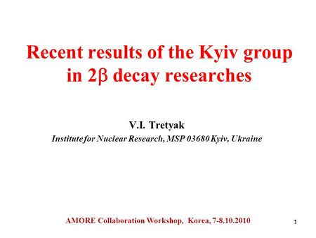 1 Recent results of the Kyiv group in 2  decay researches V.I. Tretyak Institute for Nuclear Research, MSP Kyiv, Ukraine AMORE Collaboration Workshop,