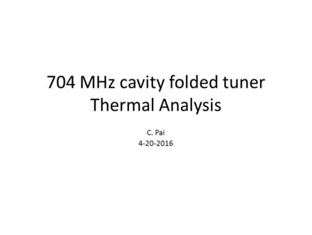 704 MHz cavity folded tuner Thermal Analysis C. Pai