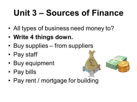 Unit 3 – Sources of Finance All types of business need money to? Write 4 things down. Buy supplies – from suppliers Pay staff Buy equipment Pay bills Pay.