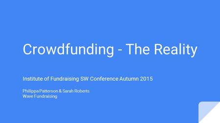 Crowdfunding - The Reality Institute of Fundraising SW Conference Autumn 2015 Philippa Patterson & Sarah Roberts Wave Fundraising.