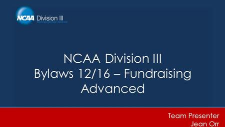 NCAA Division III Bylaws 12/16 – Fundraising Advanced Team Presenter Jean Orr.