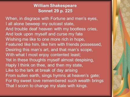 William Shakespeare Sonnet 29 p. 225 When, in disgrace with Fortune and men's eyes, I all alone beweep my outcast state, And trouble deaf heaven with my.