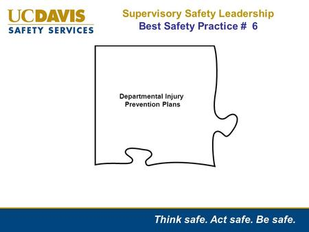 Think safe. Act safe. Be safe. Supervisory Safety Leadership Best Safety Practice # 6 Departmental Injury Prevention Plans.