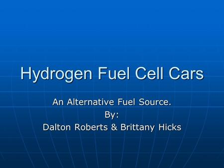 Hydrogen Fuel Cell Cars An Alternative Fuel Source. By: Dalton Roberts & Brittany Hicks.