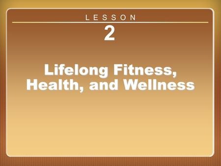 Lesson 2 2 Lifelong Fitness, Health, and Wellness L E S S O N.