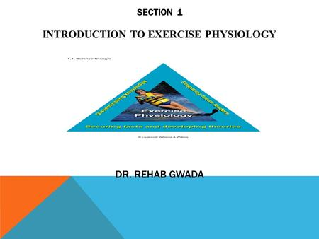 SECTION 1 INTRODUCTION TO EXERCISE PHYSIOLOGY DR. REHAB GWADA.
