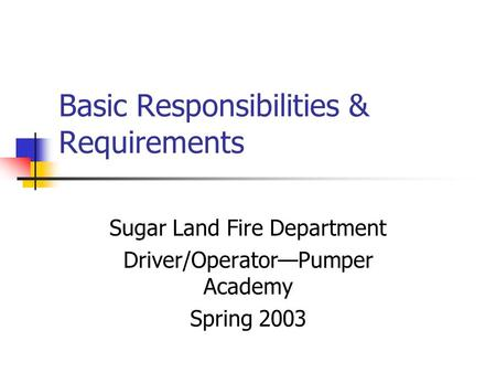 Basic Responsibilities & Requirements Sugar Land Fire Department Driver/Operator—Pumper Academy Spring 2003.