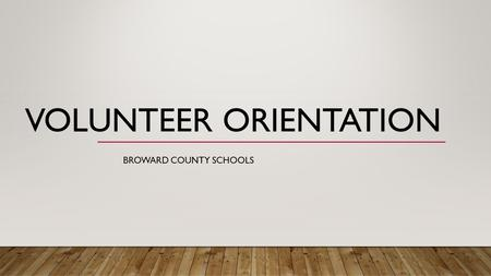 VOLUNTEER ORIENTATION BROWARD COUNTY SCHOOLS. WELCOME TO THE 2016/17 SCHOOL YEAR! Thank you for your support of Broward County Public Schools. All volunteers.