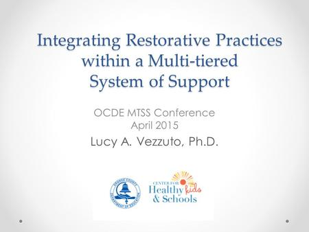 Integrating Restorative Practices within a Multi-tiered System of Support OCDE MTSS Conference April 2015 Lucy A. Vezzuto, Ph.D.