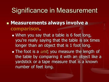 Significance in Measurement Measurements always involve a comparison. Measurements always involve a comparison. When you say that a table is 6 feet long,