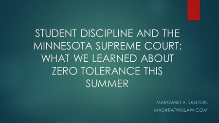 STUDENT DISCIPLINE AND THE MINNESOTA SUPREME COURT: WHAT WE LEARNED ABOUT ZERO TOLERANCE THIS SUMMER MARGARET A. SKELTON