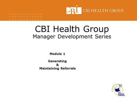 CBI Health Group Manager Development Series Module 1 Generating & Maintaining Referrals.