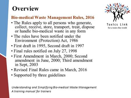 Understanding and Simplifying Bio-medical Waste Management A training manual for trainers Overview Bio-medical Waste Management Rules, 2016 The Rules apply.