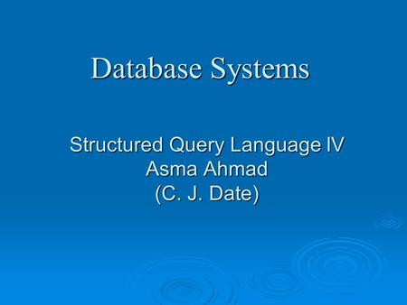 Structured Query Language IV Asma Ahmad (C. J. Date) Database Systems.