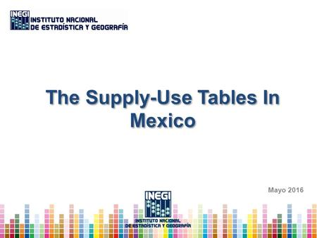 The Supply-Use Tables In Mexico Mayo Conceptual Framework 1.1 Supply-Use Tables (SUT) 1.2 Extended Supply Use Tables (E-SUT) 2.Construction of.
