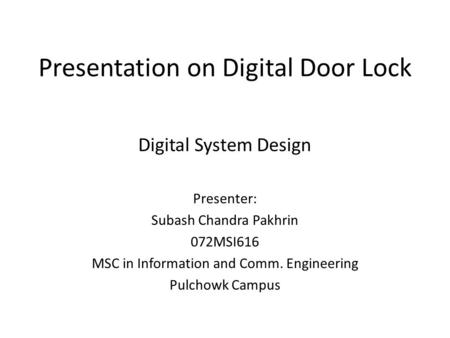 Presentation on Digital Door Lock Digital System Design Presenter: Subash Chandra Pakhrin 072MSI616 MSC in Information and Comm. Engineering Pulchowk Campus.