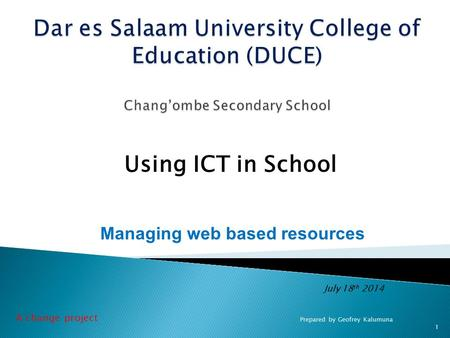 July 18 th 2014 Using ICT in School 1 Prepared by Geofrey Kalumuna Managing web based resources A change project.