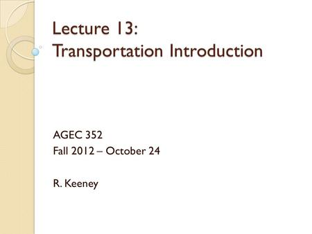 Lecture 13: Transportation Introduction AGEC 352 Fall 2012 – October 24 R. Keeney.