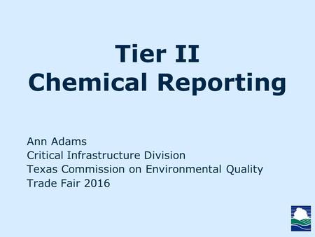 Tier II Chemical Reporting Ann Adams Critical Infrastructure Division Texas Commission on Environmental Quality Trade Fair 2016.