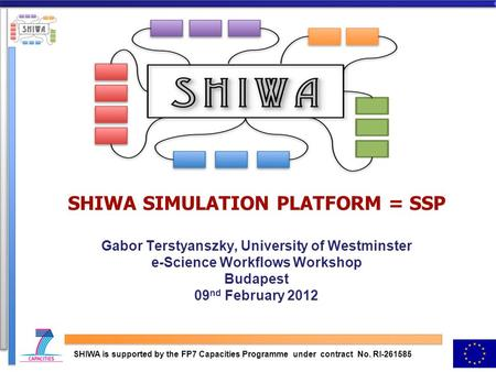 SHIWA SIMULATION PLATFORM = SSP Gabor Terstyanszky, University of Westminster e-Science Workflows Workshop Budapest 09 nd February 2012 SHIWA is supported.