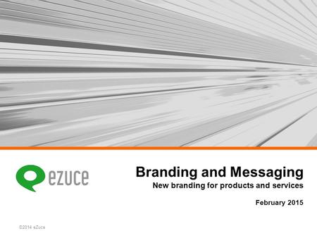 ©2014 eZuce Branding and Messaging New branding for products and services February 2015.