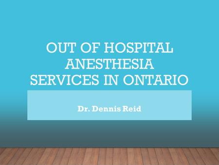 OUT OF HOSPITAL ANESTHESIA SERVICES IN ONTARIO Dr. Dennis Reid.