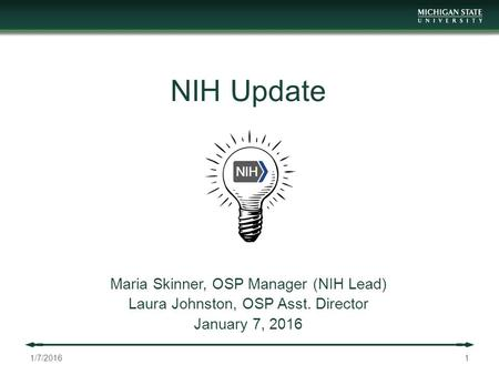 NIH Update Maria Skinner, OSP Manager (NIH Lead) Laura Johnston, OSP Asst. Director January 7, /7/2016.
