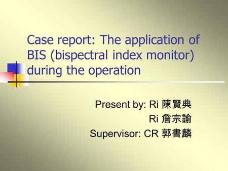 Case report: The application of BIS (bispectral index monitor) during the operation Present by: Ri 陳賢典 Ri 詹宗諭 Supervisor: CR 郭書麟.