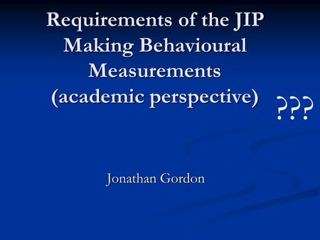 Requirements of the JIP Making Behavioural Measurements (academic perspective) Jonathan Gordon ???