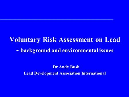 Voluntary Risk Assessment on Lead - background and environmental issues Dr Andy Bush Lead Development Association International.